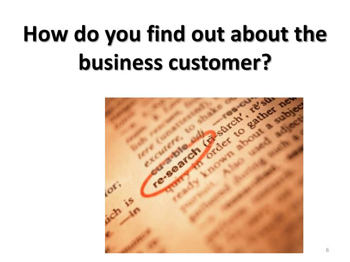 How do you find out about the business customer