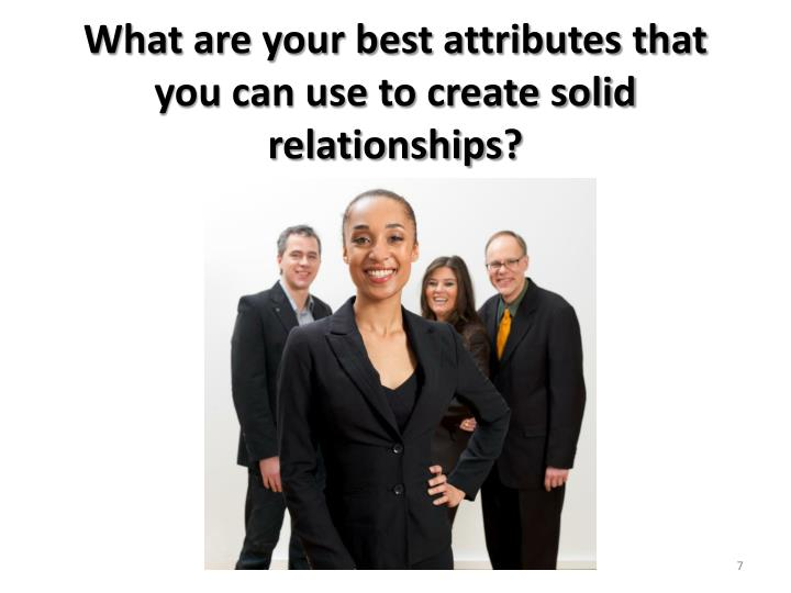 What are your best attributes that you can use to create solid relationships