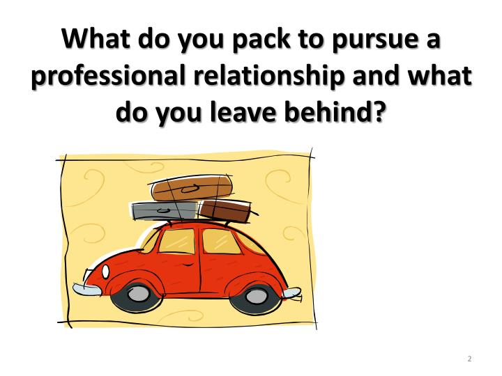 What do you pack to pursue a professional relationship and what do you leave behind