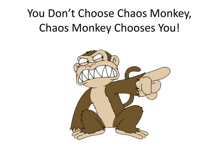You Don't Choose Chaos Monkey, Chaos Monkey Chooses You!