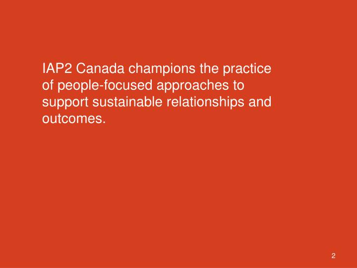 IAP2 Canada champions the practice of people-focused approaches to support sustainable relationships and outcomes.