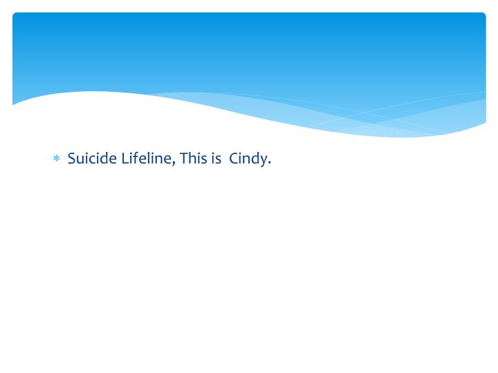 Suicide Lifeline, This is  Cindy.
