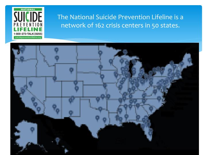 The National Suicide Prevention Lifeline is a network of 162 crisis centers in 50 states.