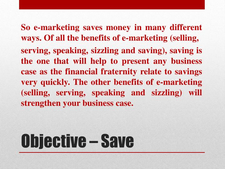 So e-marketing saves money in many different ways. Of all the benefits of e-marketing (selling,