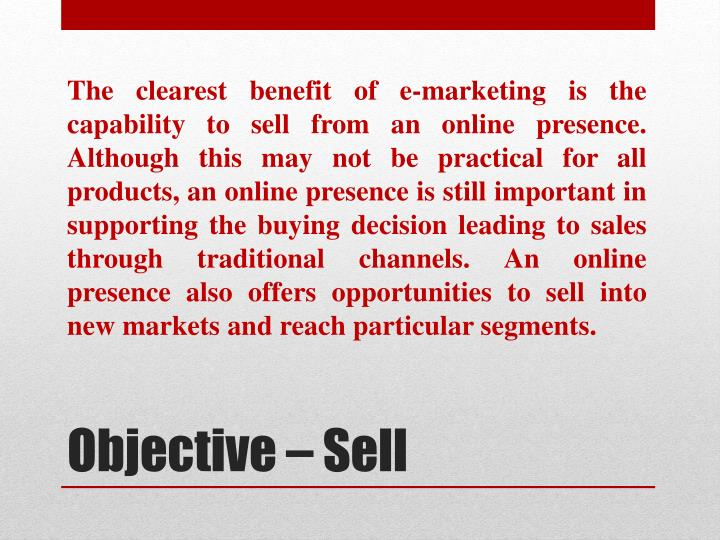 The clearest benefit of e-marketing is the capability to sell from an online presence.
