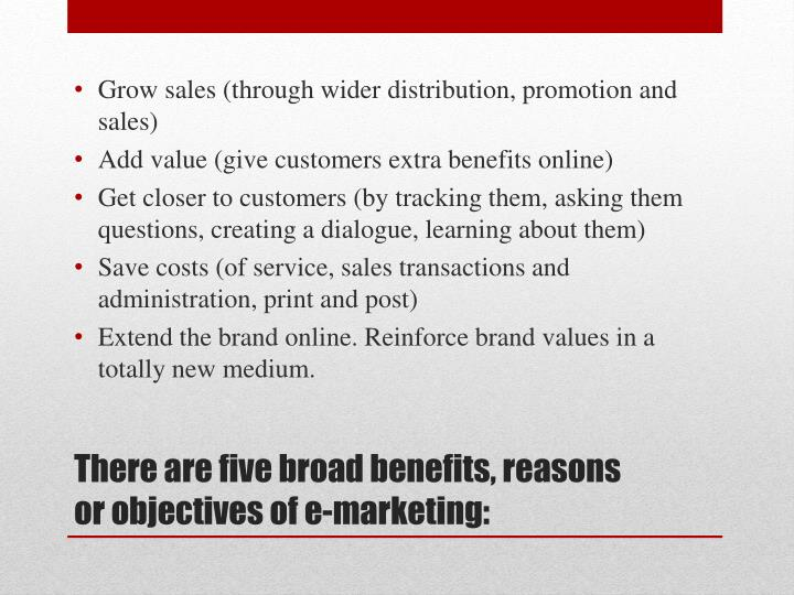 There are five broad benefits reasons or objectives of e marketing