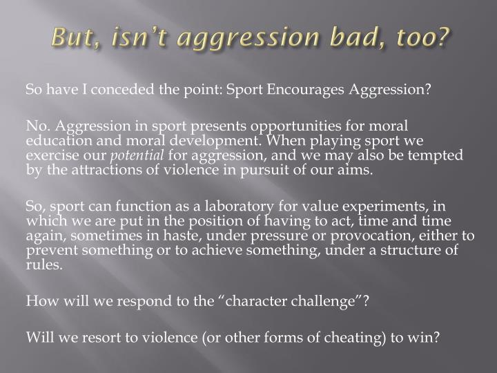 But, isn't aggression bad, too?