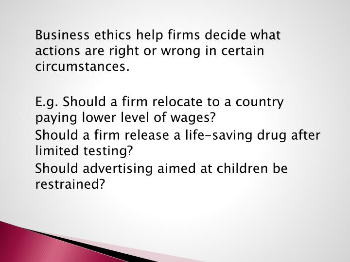 Business ethics help firms decide what actions are right or wrong in certain circumstances.