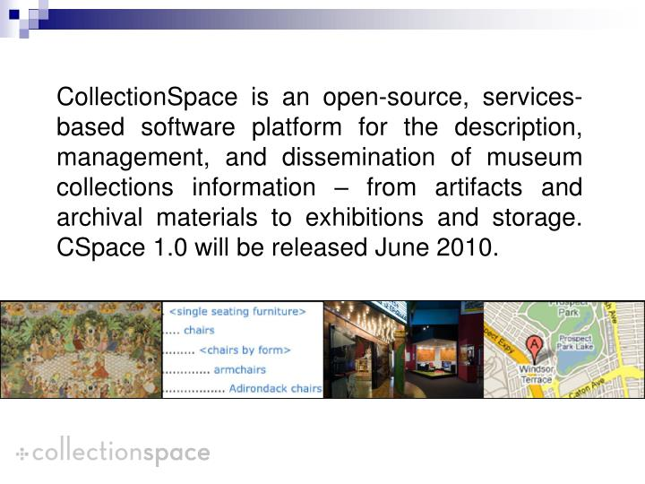 CollectionSpace is an open-source, services-based software platform for the description, management, and dissemination of museum collections information – from artifacts and archival materials to exhibitions and storage.  CSpace 1.0 will be released June 2010.