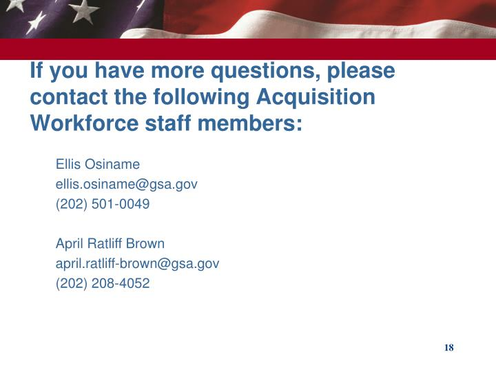 If you have more questions, please contact the following Acquisition Workforce staff members: