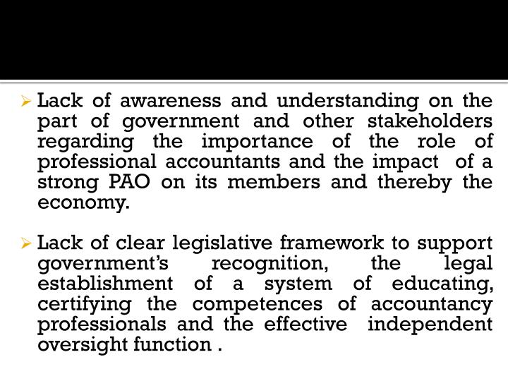 Lack of awareness and understanding on the part of government and other stakeholders regarding the importance of the role of professional accountants and the impact  of a strong PAO on its members and thereby the economy