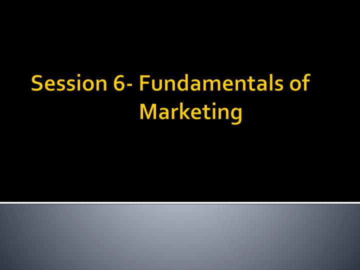 Session 6 fundamentals of marketing