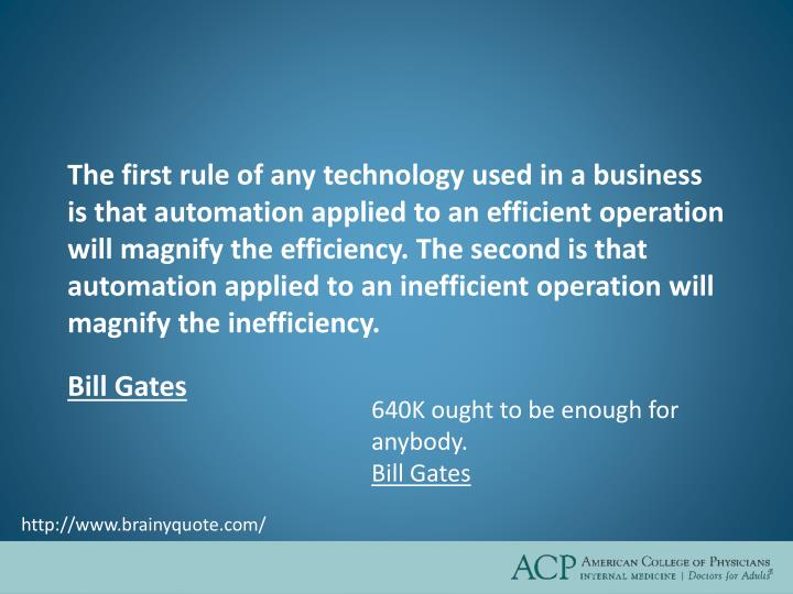 The first rule of any technology used in a business is that automation applied to an efficient operation will magnify the efficiency. The second is that automation applied to an inefficient operation will magnify the inefficiency.