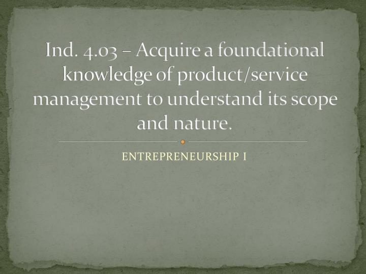 Ind. 4.03 – Acquire a foundational knowledge of product/service management to understand its scope...
