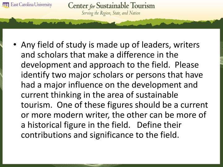 Any field of study is made up of leaders, writers and scholars that make a difference in the development and approach to the field.  Please identify two major scholars or persons that have had a major influence on the development and current thinking in the area of sustainable tourism.  One of these figures should be a current or more modern writer, the other can be more of a historical figure in the field.   Define their contributions and significance to the field.