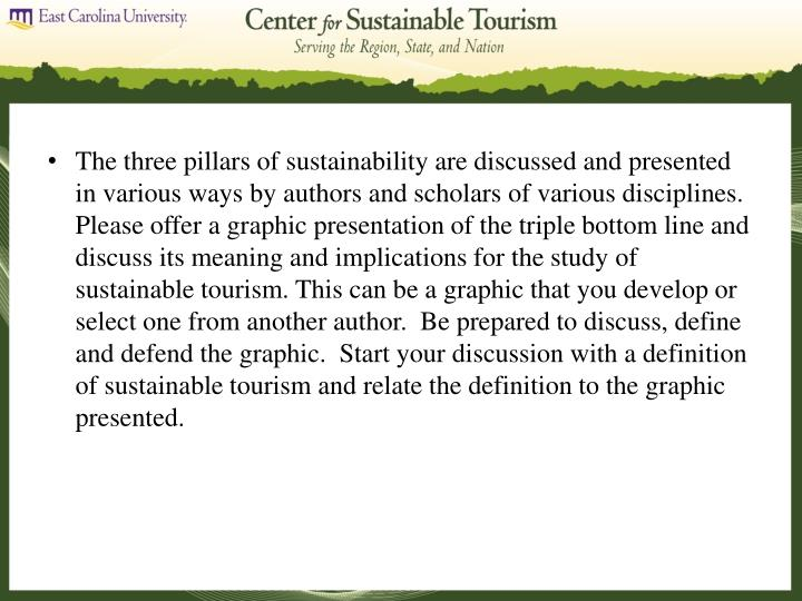 The three pillars of sustainability are discussed and presented in various ways by authors and scholars of various disciplines.  Please offer a graphic presentation of the triple bottom line and discuss its meaning and implications for the study of sustainable tourism. This can be a graphic that you develop or select one from another author.  Be prepared to discuss, define and defend the graphic.  Start your discussion with a definition of sustainable tourism and relate the definition to the graphic presented.