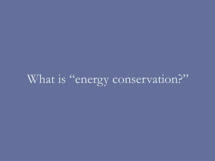 "What is ""energy conservation?"""