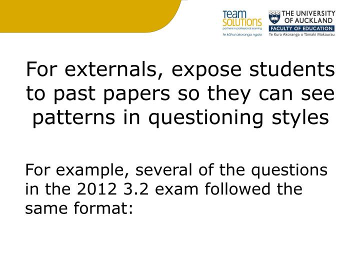 For externals, expose students to past papers so they can see patterns in questioning styles