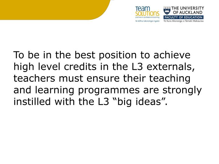 To be in the best position to achieve high level credits in the L3 externals, teachers must ensure their teaching and learning