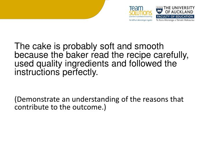 The cake is probably soft and smooth because the baker read the recipe carefully, used quality ingredients and followed the instructions perfectly.