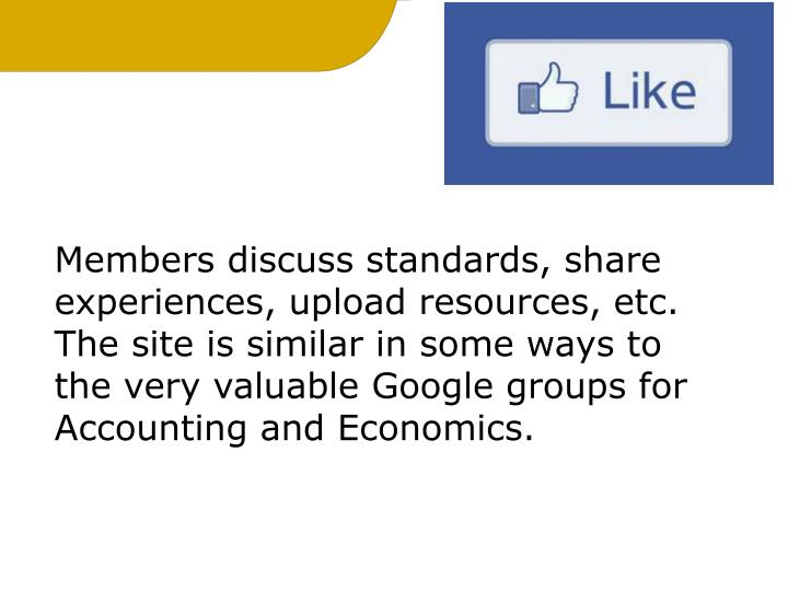 Members discuss standards, share experiences, upload resources, etc. The site is similar in some ways to the very valuable Google groups for Accounting and Economics.
