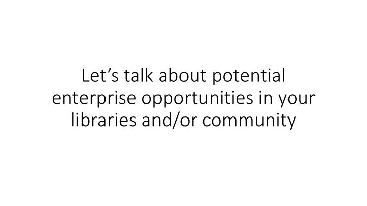 Let's talk about potential enterprise opportunities in your libraries and/or community