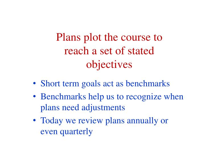Plans plot the course to reach a set of stated objectives