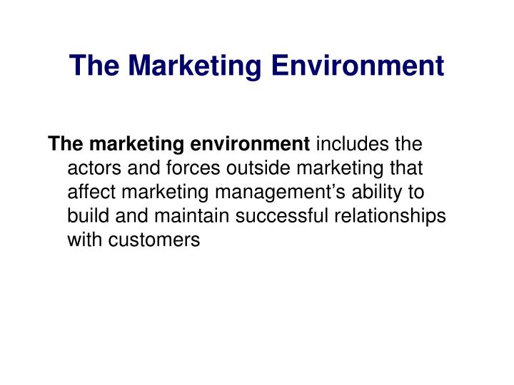 analysing the marketing environment The marketing environment includes the actors and forces outside marketing that affect marketing management's ability to build and maintain successful relationships with customers more than any other group in the company, marketers must be environmental trend trackers and opportunity seekers .