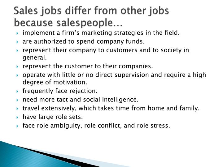 Sales jobs differ from other jobs because salespeople…