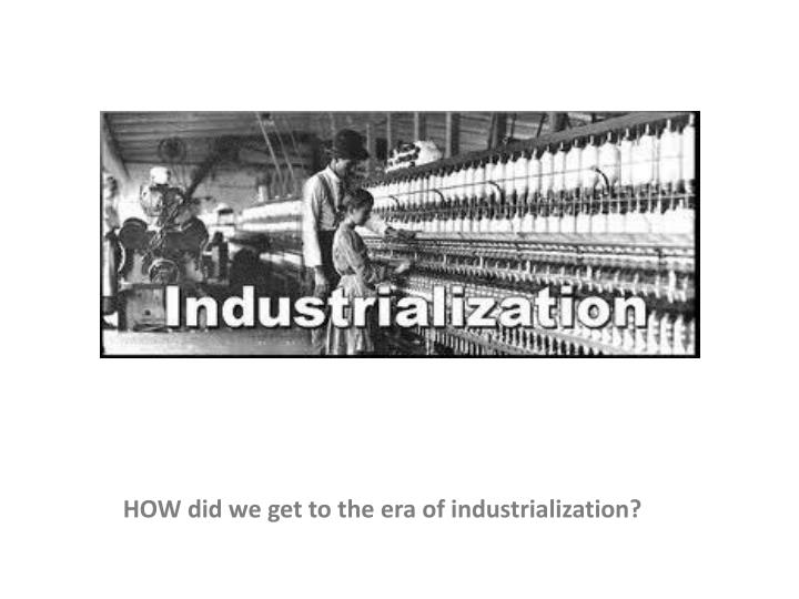 HOW did we get to the era of industrialization?