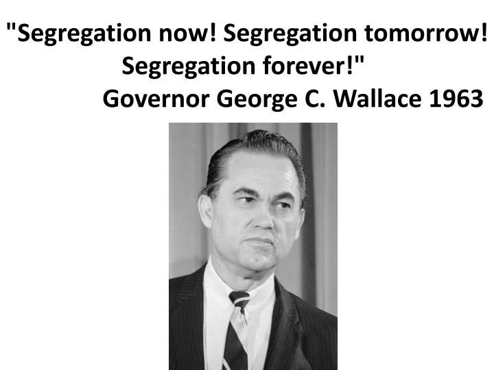 """Segregation now! Segregation tomorrow! Segregation forever!"""