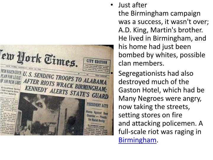 Just after the Birmingham campaign was a success, it wasn't over; A.D. King, Martin's brother. He lived in Birmingham, and his home had just been bombed by whites, possible