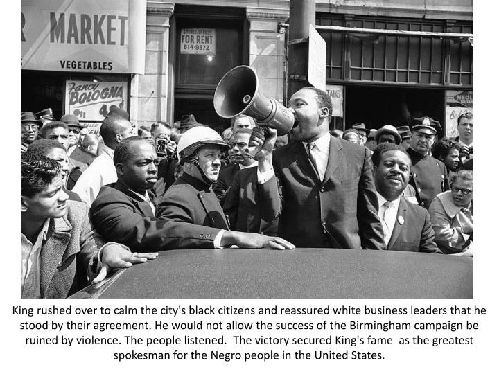 King rushed over to calm the city's black citizens and reassured white business leaders that he stood by their agreement. He would not allow the success of the Birmingham campaign be ruined by violence. The people listened.  The victory secured King's fame  as the greatest spokesman for the Negro people in the United States.