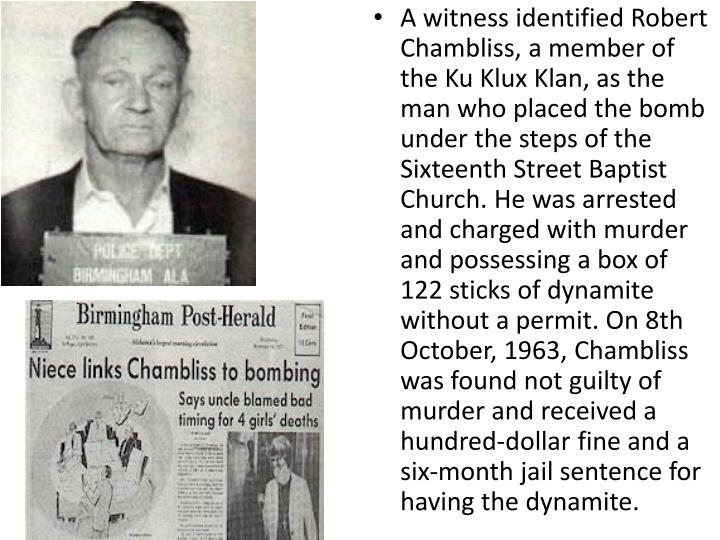 A witness identified Robert Chambliss, a member of the Ku Klux Klan, as the man who placed the bomb under the steps of the Sixteenth Street Baptist Church. He was arrested and charged with murder and possessing a box of 122 sticks of dynamite without a permit. On 8th October, 1963, Chambliss was found not guilty of murder and received a hundred-dollar fine and a six-month jail sentence for having the dynamite.