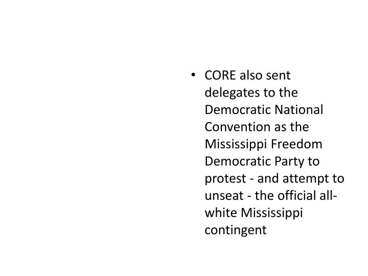 CORE also sent delegates to the Democratic National Convention as the Mississippi Freedom Democratic Party to protest - and attempt to unseat - the official all-white Mississippi contingent