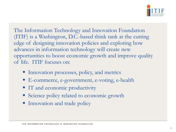 The Information Technology and Innovation Foundation (ITIF) is a Washington, D.C.-based think tank at the cutting edge of designing innovation policies and exploring how advances in information technology will create new opportunities to boost economic growth and improve quality of life.