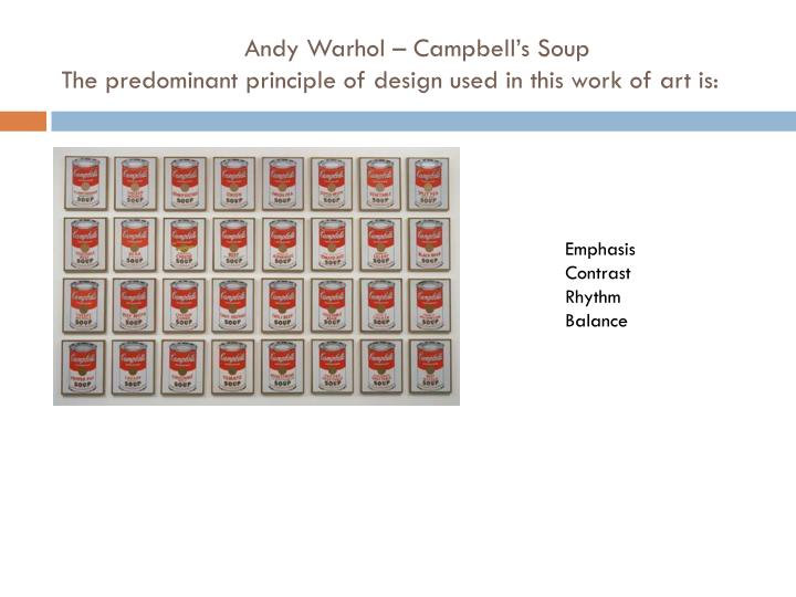 Andy Warhol – Campbell's Soup                                           The predominant principle of design used in this work of art is: