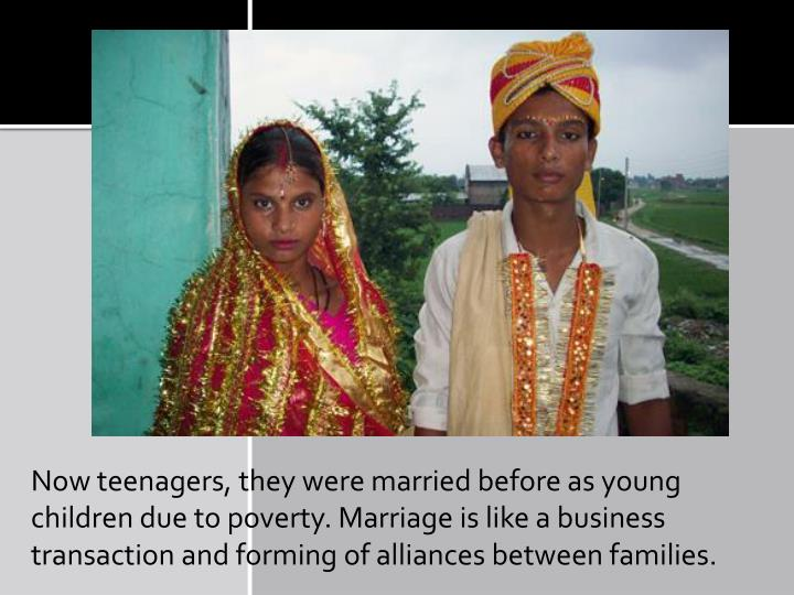 Now teenagers, they were married before as young children due to poverty. Marriage is like a business transaction and forming of alliances between families.