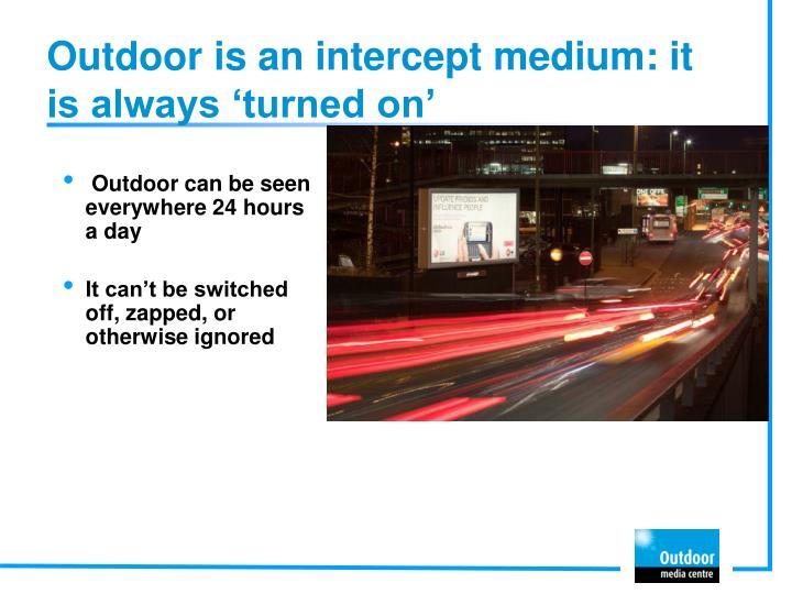 Outdoor is an intercept medium: it is always 'turned on'