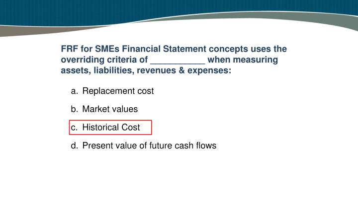 FRF for SMEs Financial Statement concepts uses the overriding criteria of ___________ when measuring assets, liabilities, revenues & expenses:
