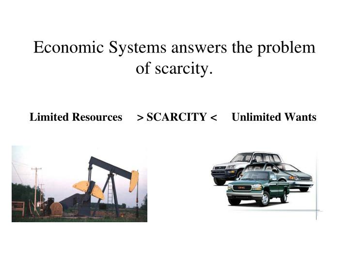 Economic Systems answers the problem of scarcity.
