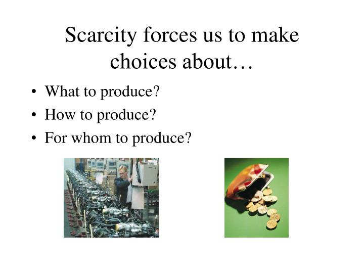 Scarcity forces us to make choices about…