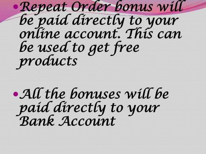 Repeat Order bonus will be paid directly to your online account. This can be used to get free products