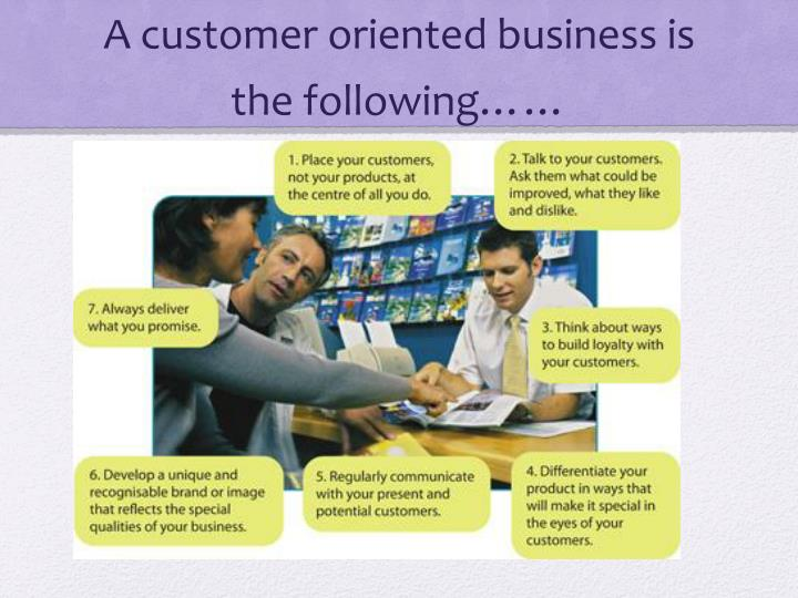 A customer oriented business is the following……