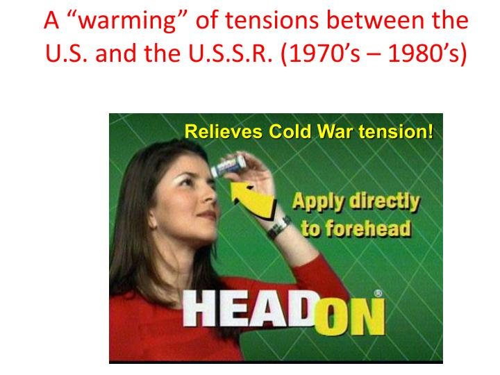 "A ""warming"" of tensions between the U.S. and the U.S.S.R. (1970's – 1980's)"