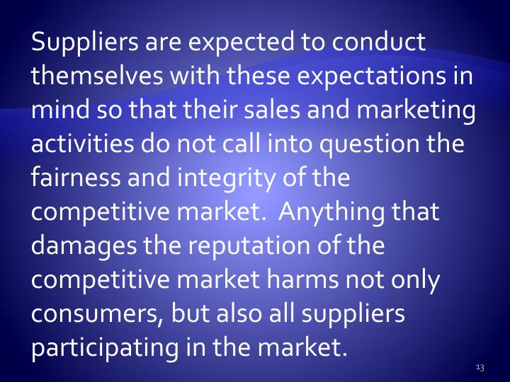 Suppliers are expected to conduct themselves with these expectations in mind so that their sales and marketing activities do not call into question the fairness and integrity of the competitive market.  Anything that damages the reputation of the competitive market harms not only consumers, but also all suppliers participating in the market.