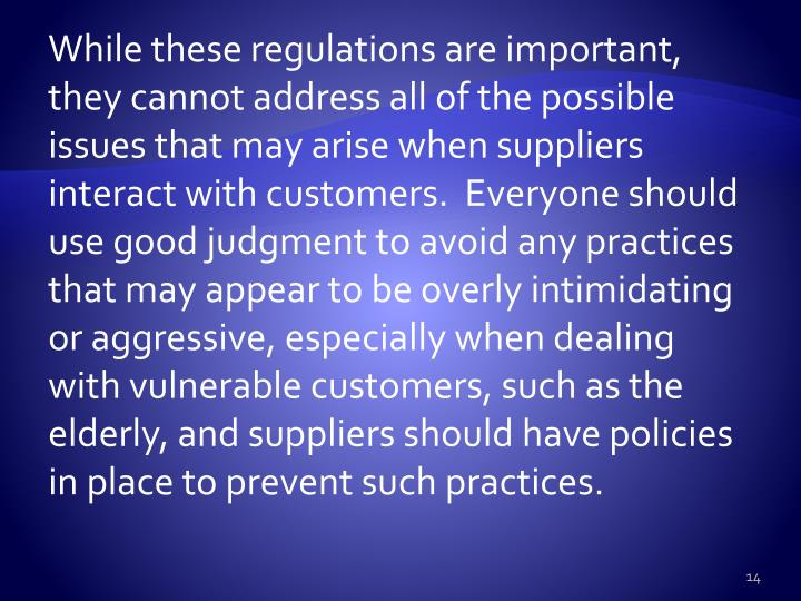 While these regulations are important, they cannot address all of the possible issues that may arise when suppliers interact with customers.  Everyone should use good judgment to avoid any practices that may appear to be overly intimidating or aggressive, especially when dealing with vulnerable customers, such as the elderly, and suppliers should have policies in place to prevent such practices.
