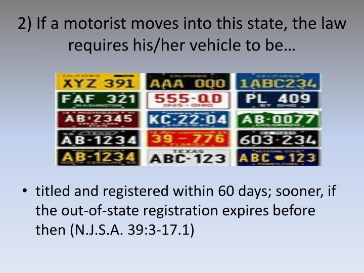 2) If a motorist moves into this state, the law requires his/her vehicle to be…