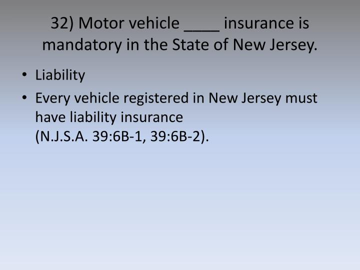 32) Motor vehicle ____ insurance is mandatory in the State of New Jersey.