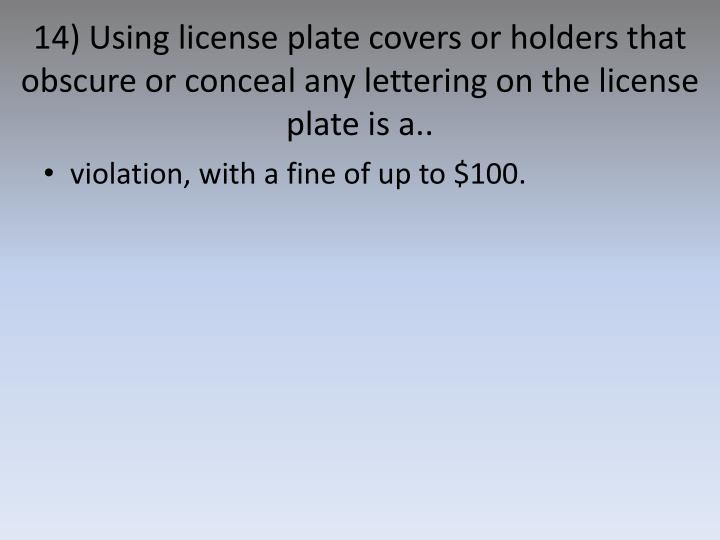 14) Using license plate covers or holders that obscure or conceal any lettering on the license plate is a..